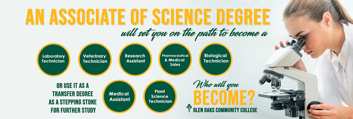 An Associate of Science Degree will set you on the path to become a laboratory technician, veterinary technician, research assistant, pharmaceutical & medical sales, biological technician, medical assistant, plant science technician, or use it as a transfer degree as a stepping stone for further study. Who will you Become? Glen Oaks Community College